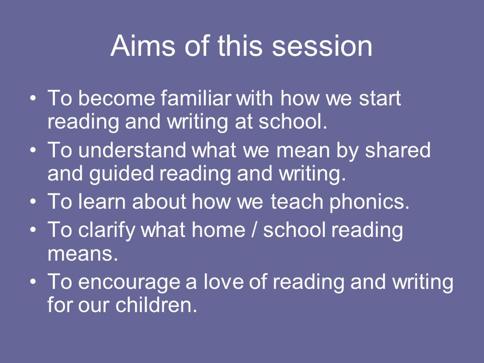 Aims of this session To become familiar with how we start reading and writing at school.