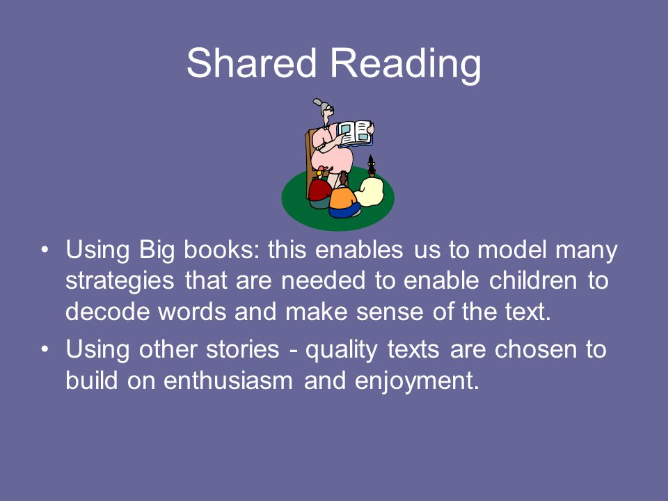 Shared Reading Using Big books: this enables us to model many strategies that are needed to enable children to decode words and make sense of the text.