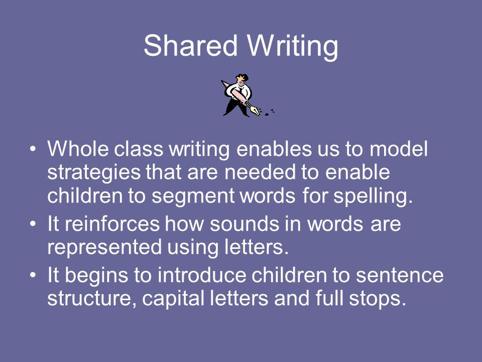 Shared Writing Whole class writing enables us to model strategies that are needed to enable children to segment words for spelling.