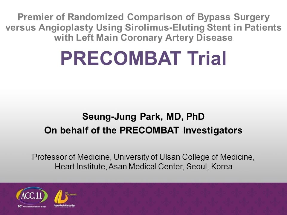 Seung-Jung Park, MD, PhD On behalf of the PRECOMBAT Investigators Professor of Medicine, University of Ulsan College of Medicine, Heart Institute, Asan Medical Center, Seoul, Korea PRECOMBAT Trial Premier of Randomized Comparison of Bypass Surgery versus Angioplasty Using Sirolimus-Eluting Stent in Patients with Left Main Coronary Artery Disease