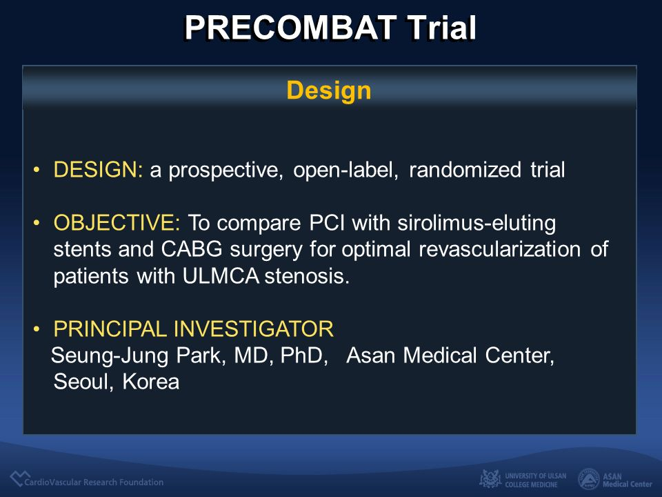 PRECOMBAT Trial Design DESIGN: a prospective, open-label, randomized trial OBJECTIVE: To compare PCI with sirolimus-eluting stents and CABG surgery for optimal revascularization of patients with ULMCA stenosis.
