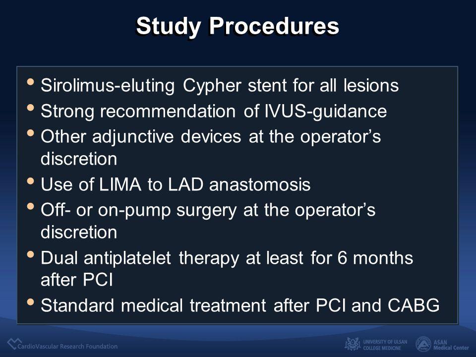 Study Procedures Sirolimus-eluting Cypher stent for all lesions Strong recommendation of IVUS-guidance Other adjunctive devices at the operator's discretion Use of LIMA to LAD anastomosis Off- or on-pump surgery at the operator's discretion Dual antiplatelet therapy at least for 6 months after PCI Standard medical treatment after PCI and CABG