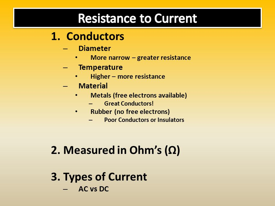 1.Conductors – Diameter More narrow – greater resistance – Temperature Higher – more resistance – Material Metals (free electrons available) – Great Conductors.