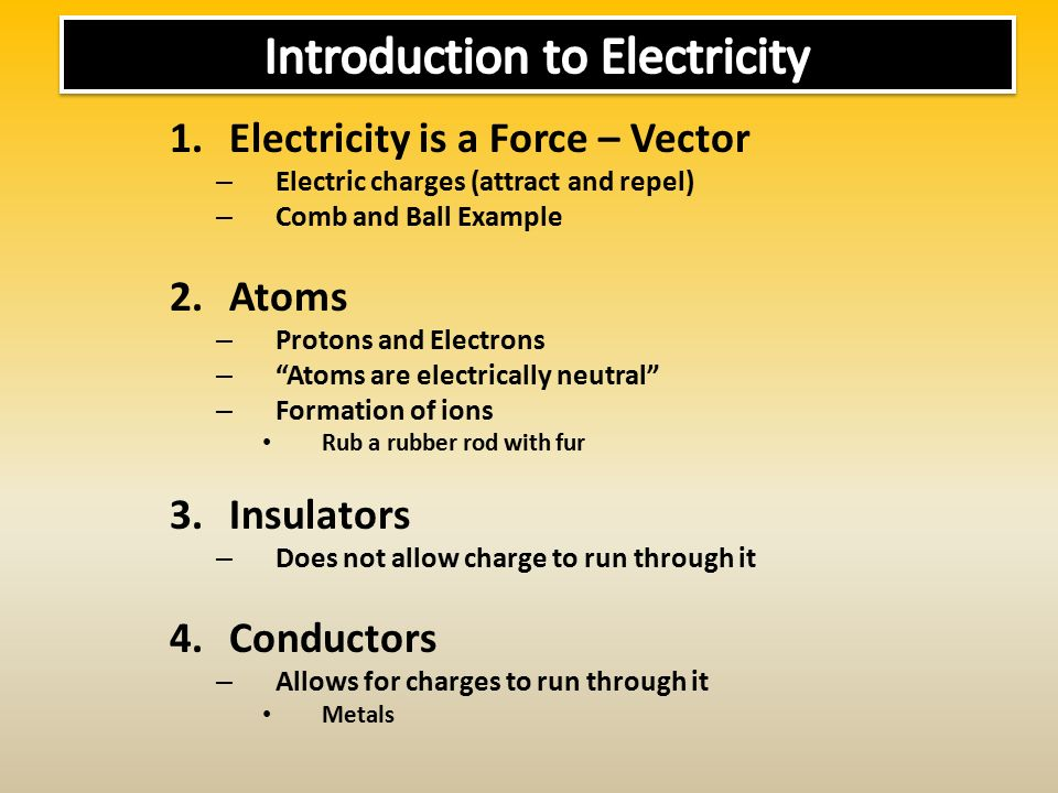 1.Electricity is a Force – Vector – Electric charges (attract and repel) – Comb and Ball Example 2.Atoms – Protons and Electrons – Atoms are electrically neutral – Formation of ions Rub a rubber rod with fur 3.Insulators – Does not allow charge to run through it 4.Conductors – Allows for charges to run through it Metals