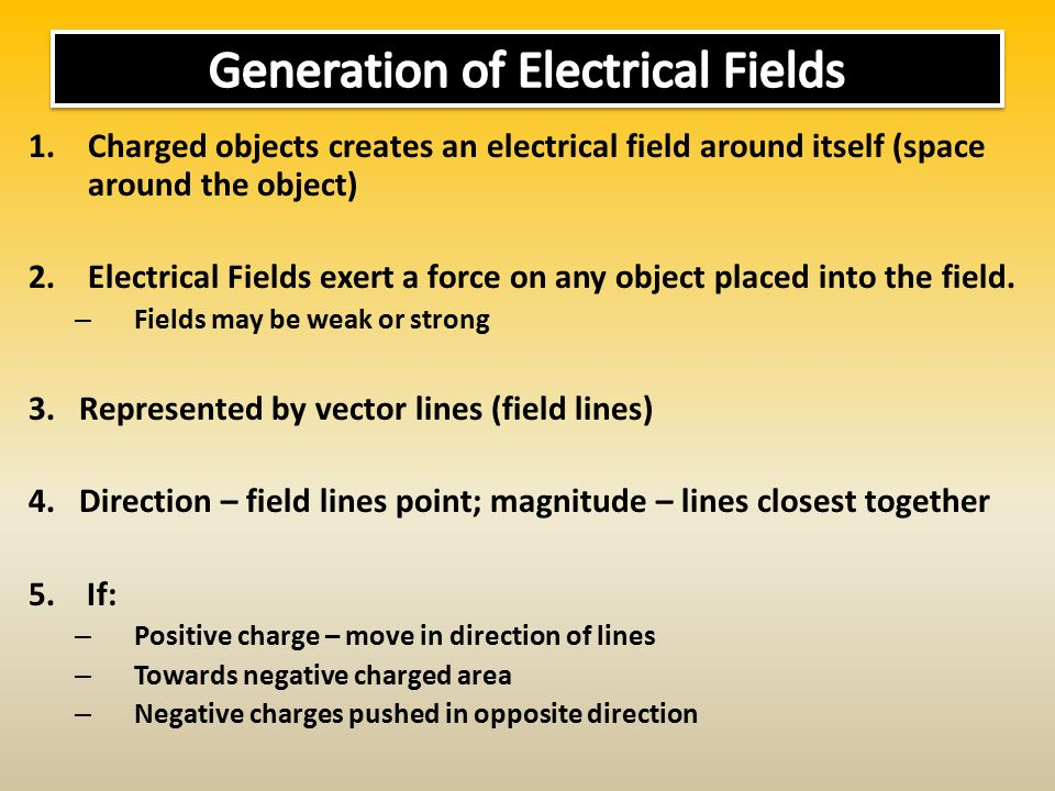 1.Charged objects creates an electrical field around itself (space around the object) 2.Electrical Fields exert a force on any object placed into the field.