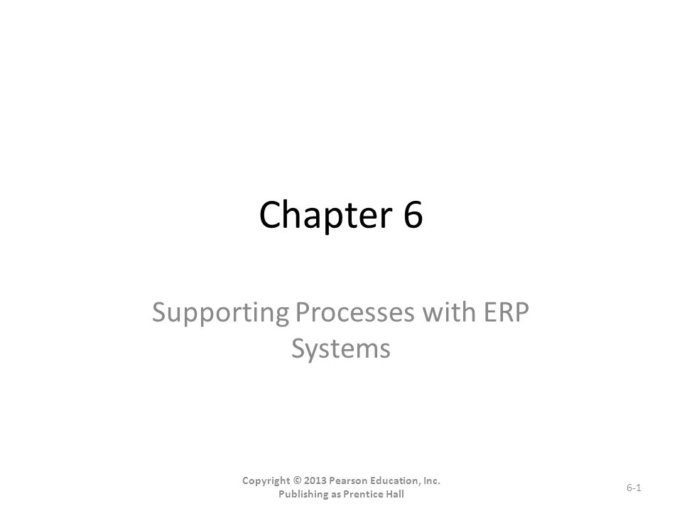 Chapter 6 Supporting Processes with ERP Systems Copyright © 2013 Pearson Education, Inc.