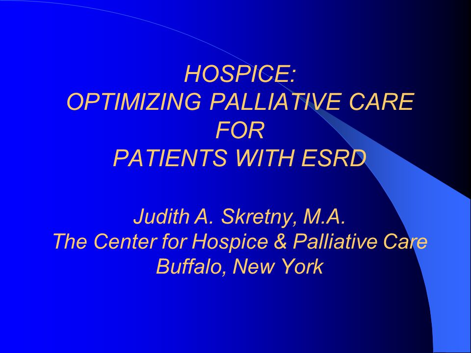 HOSPICE: OPTIMIZING PALLIATIVE CARE FOR PATIENTS WITH ESRD Judith A.