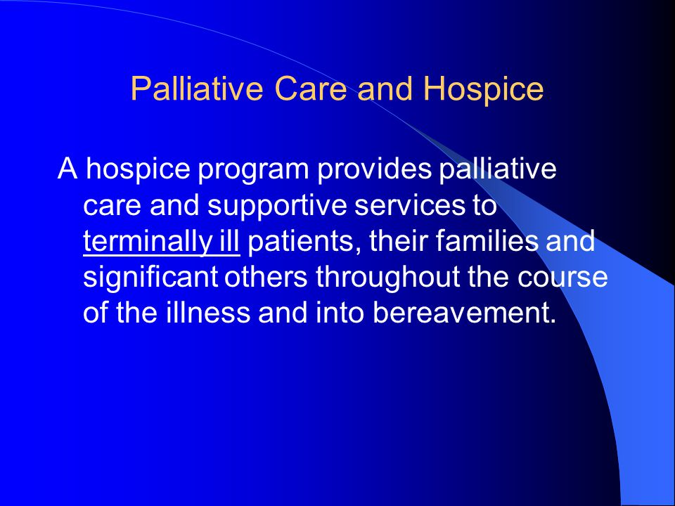 Palliative Care and Hospice A hospice program provides palliative care and supportive services to terminally ill patients, their families and significant others throughout the course of the illness and into bereavement.