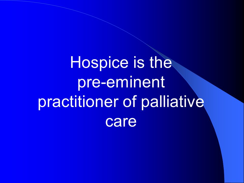 Hospice is the pre-eminent practitioner of palliative care