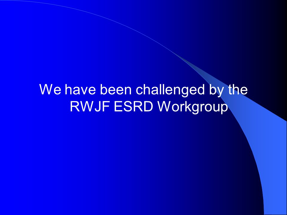 We have been challenged by the RWJF ESRD Workgroup