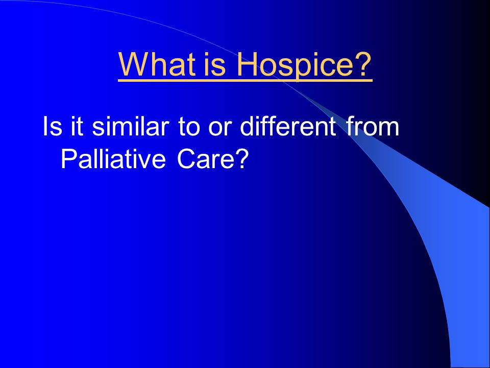 What is Hospice Is it similar to or different from Palliative Care