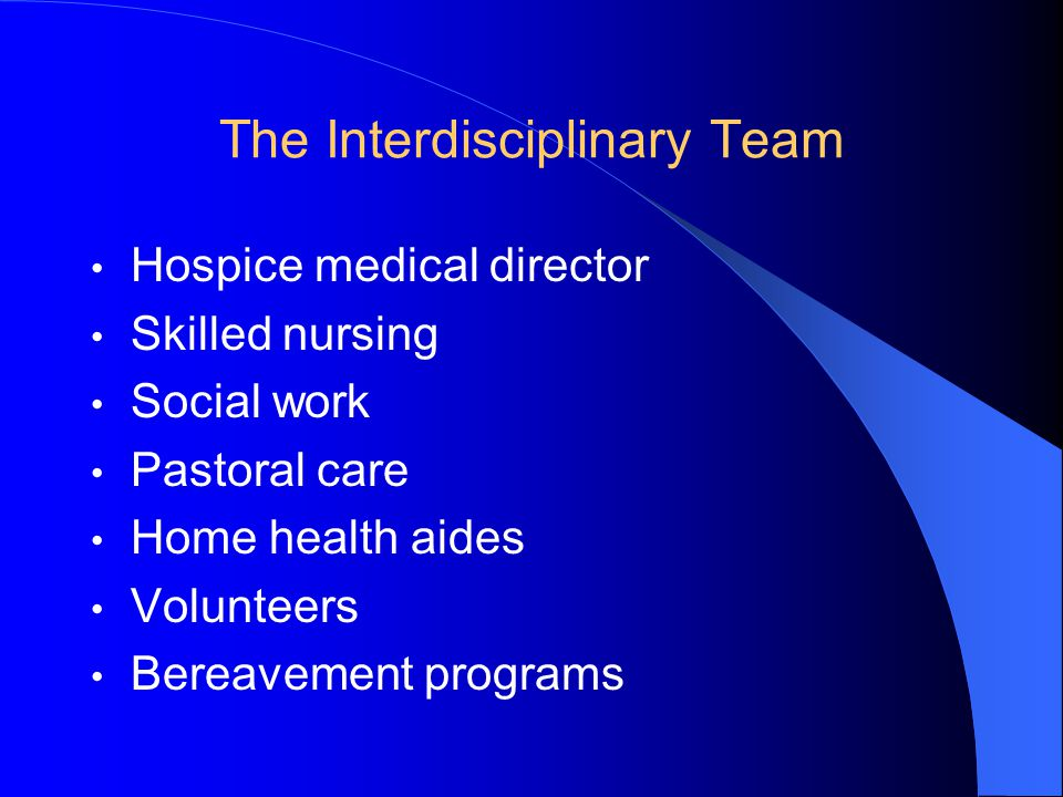 The Interdisciplinary Team Hospice medical director Skilled nursing Social work Pastoral care Home health aides Volunteers Bereavement programs