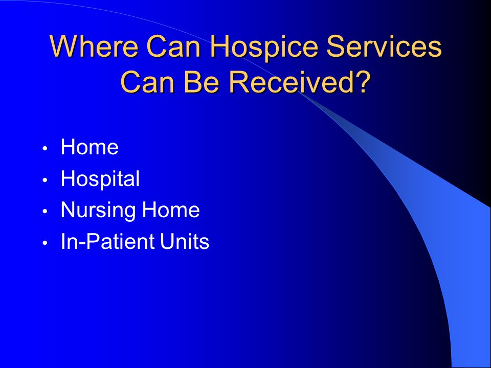 Where Can Hospice Services Can Be Received Home Hospital Nursing Home In-Patient Units