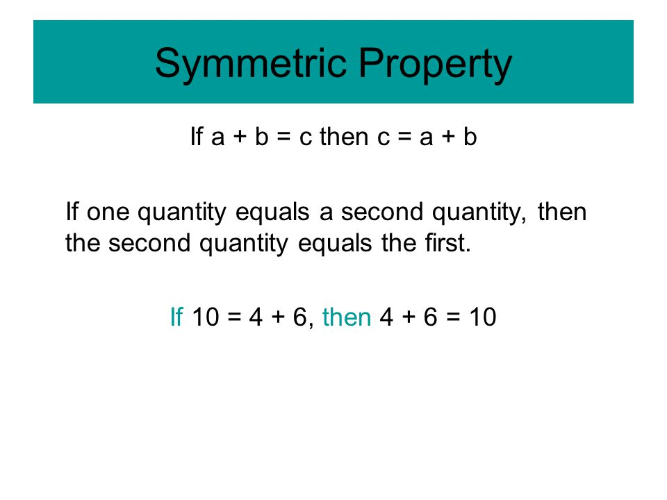 Symmetric Property If a + b = c then c = a + b If one quantity equals a second quantity, then the second quantity equals the first.