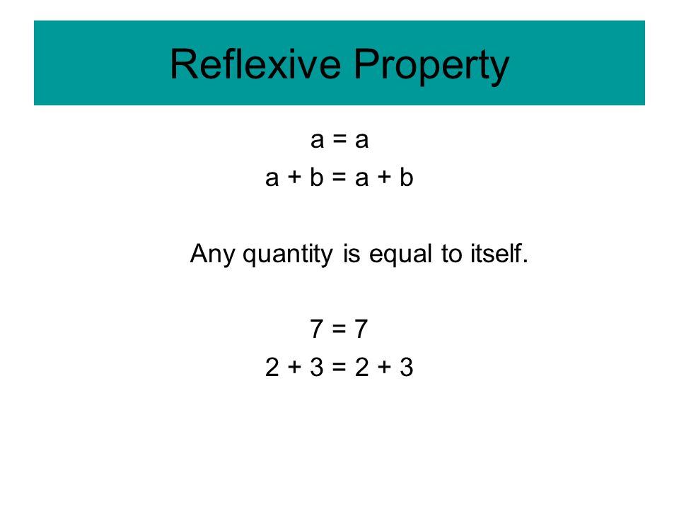 Reflexive Property a = a a + b = a + b Any quantity is equal to itself. 7 = = 2 + 3