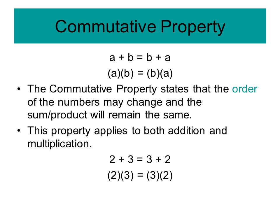 Commutative Property a + b = b + a (a)(b) = (b)(a) The Commutative Property states that the order of the numbers may change and the sum/product will remain the same.