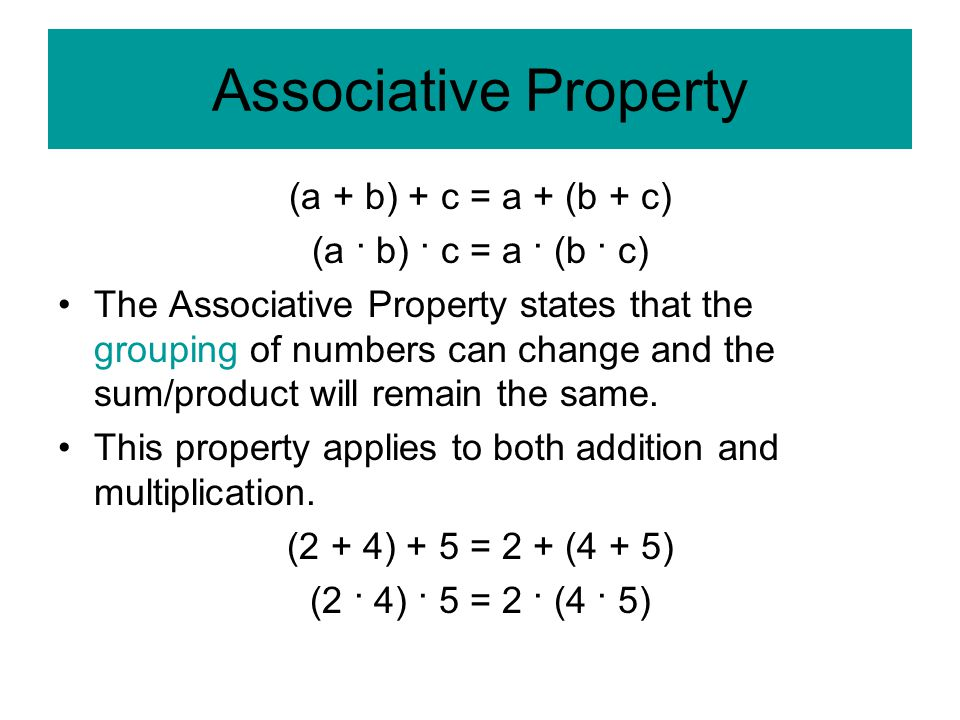 Associative Property (a + b) + c = a + (b + c) (a · b) · c = a · (b · c) The Associative Property states that the grouping of numbers can change and the sum/product will remain the same.