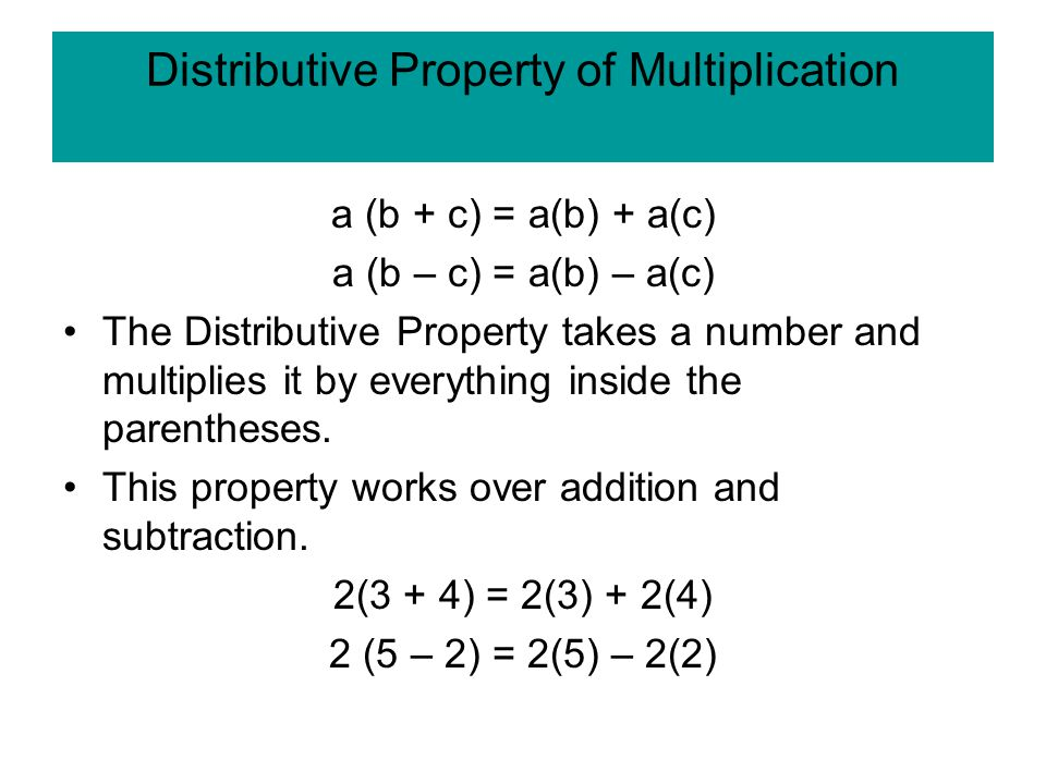 Distributive Property of Multiplication a (b + c) = a(b) + a(c) a (b – c) = a(b) – a(c) The Distributive Property takes a number and multiplies it by everything inside the parentheses.
