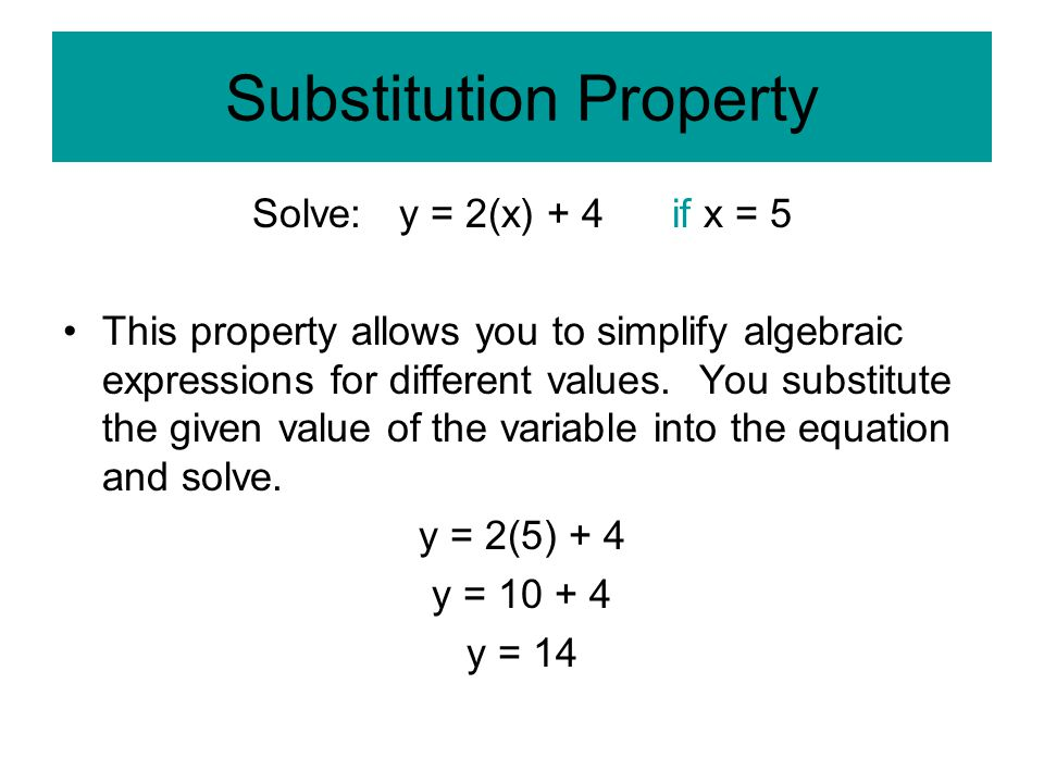 Substitution Property Solve: y = 2(x) + 4 if x = 5 This property allows you to simplify algebraic expressions for different values.
