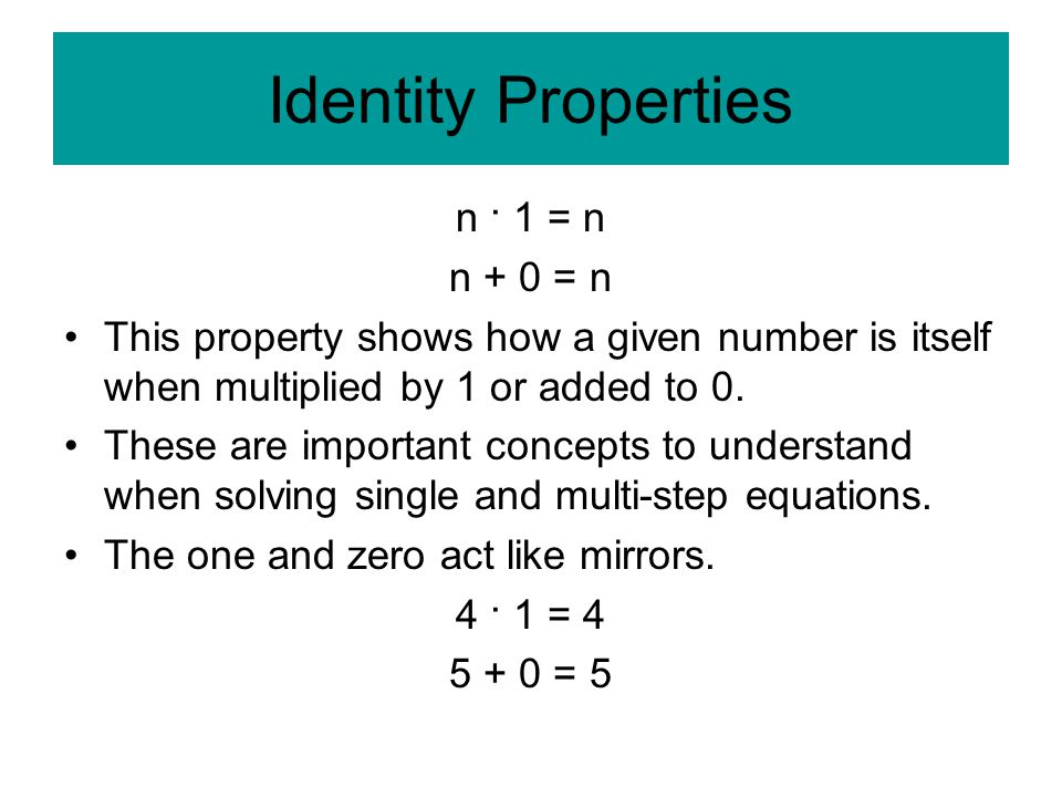 Identity Properties n · 1 = n n + 0 = n This property shows how a given number is itself when multiplied by 1 or added to 0.