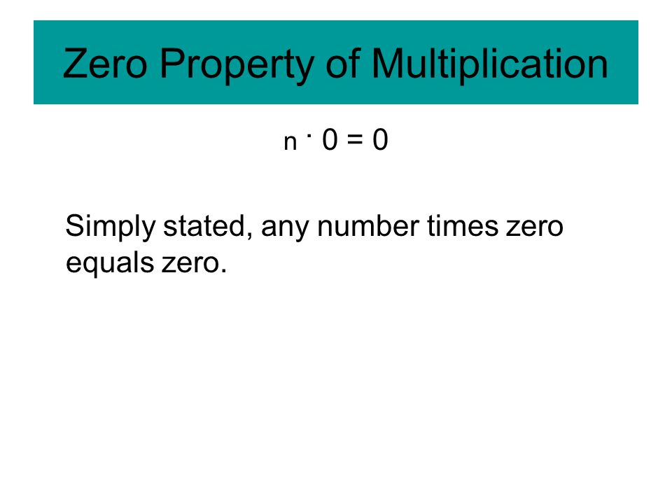 Zero Property of Multiplication n · 0 = 0 Simply stated, any number times zero equals zero.
