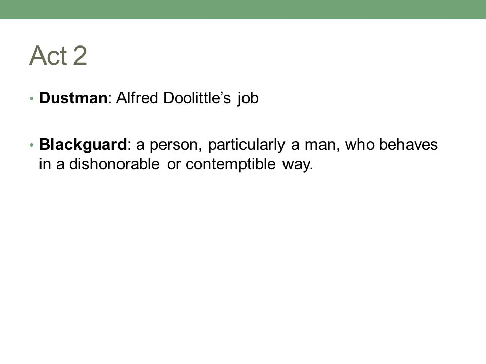 Act 2 Dustman: Alfred Doolittle's job Blackguard: a person, particularly a man, who behaves in a dishonorable or contemptible way.