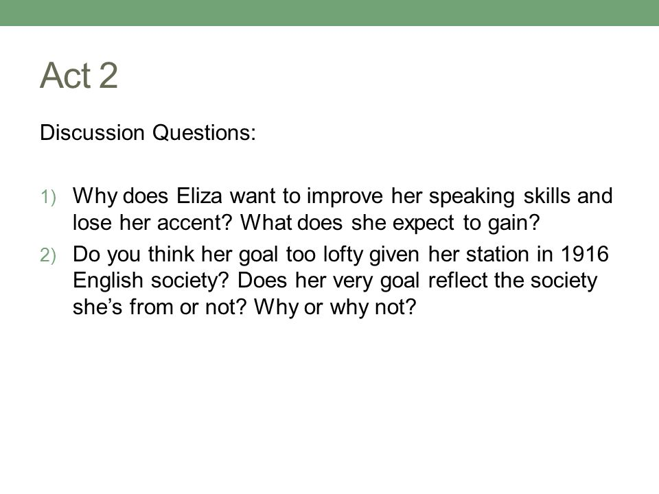 Act 2 Discussion Questions: 1) Why does Eliza want to improve her speaking skills and lose her accent.