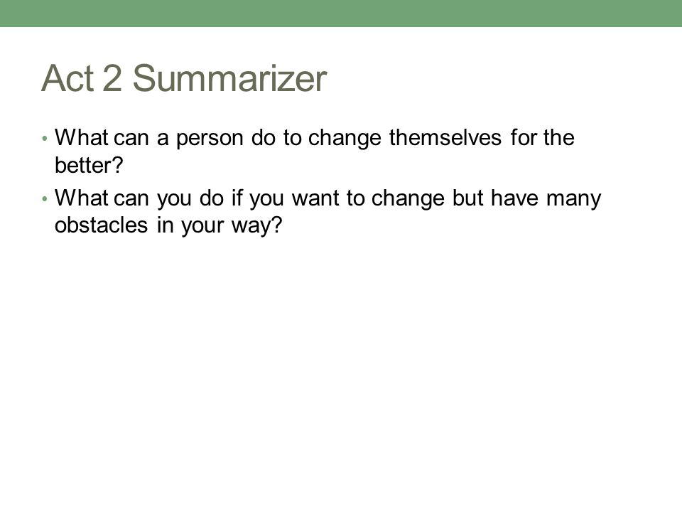 Act 2 Summarizer What can a person do to change themselves for the better.