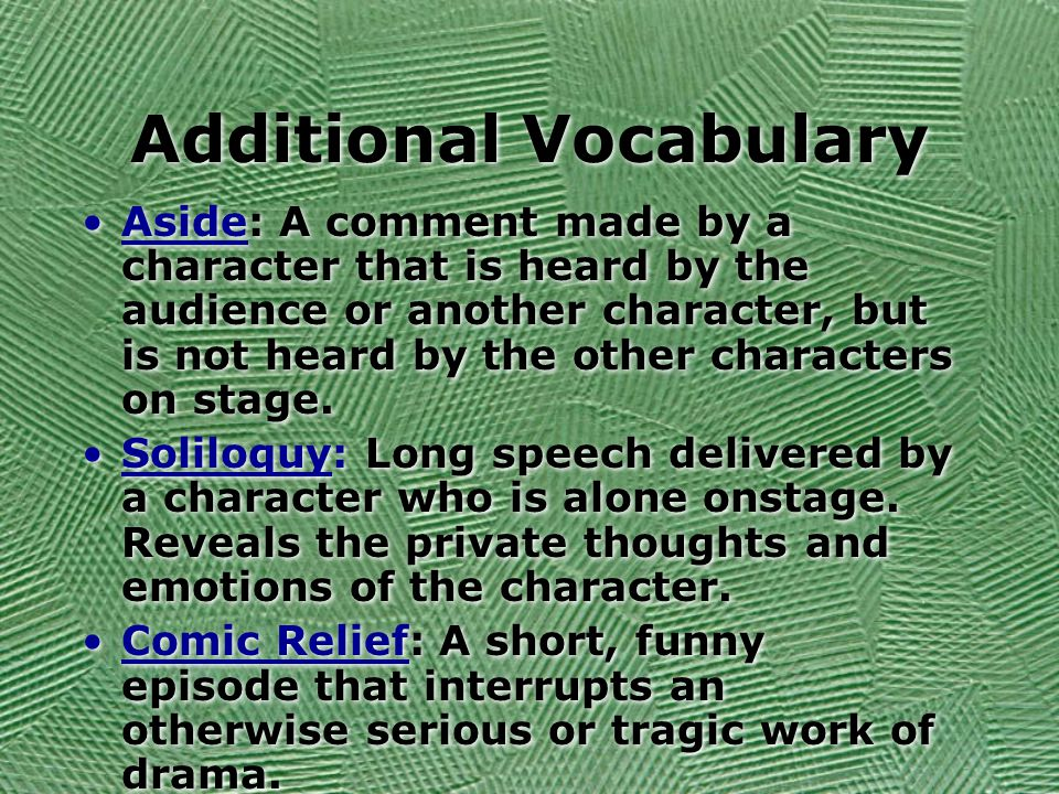 Additional Vocabulary Aside: A comment made by a character that is heard by the audience or another character, but is not heard by the other characters on stage.