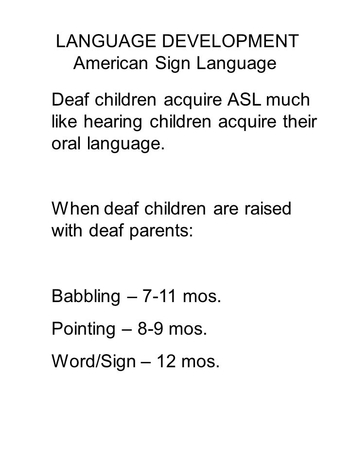 LANGUAGE DEVELOPMENT American Sign Language Deaf children acquire ASL much like hearing children acquire their oral language.