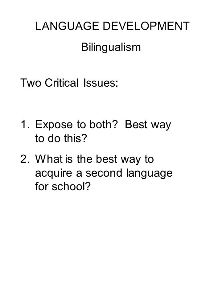 LANGUAGE DEVELOPMENT Bilingualism Two Critical Issues: 1.Expose to both.