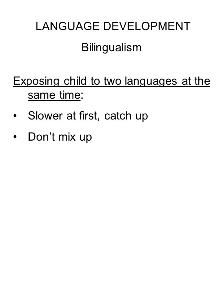 LANGUAGE DEVELOPMENT Bilingualism Exposing child to two languages at the same time: Slower at first, catch up Don't mix up