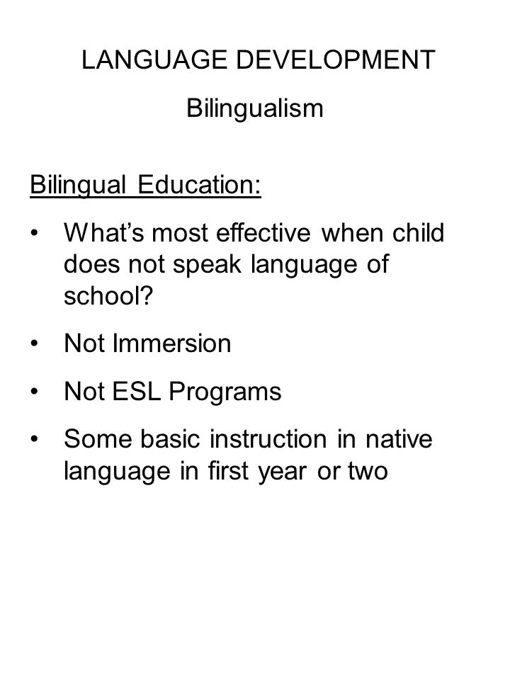 LANGUAGE DEVELOPMENT Bilingualism Bilingual Education: What's most effective when child does not speak language of school.