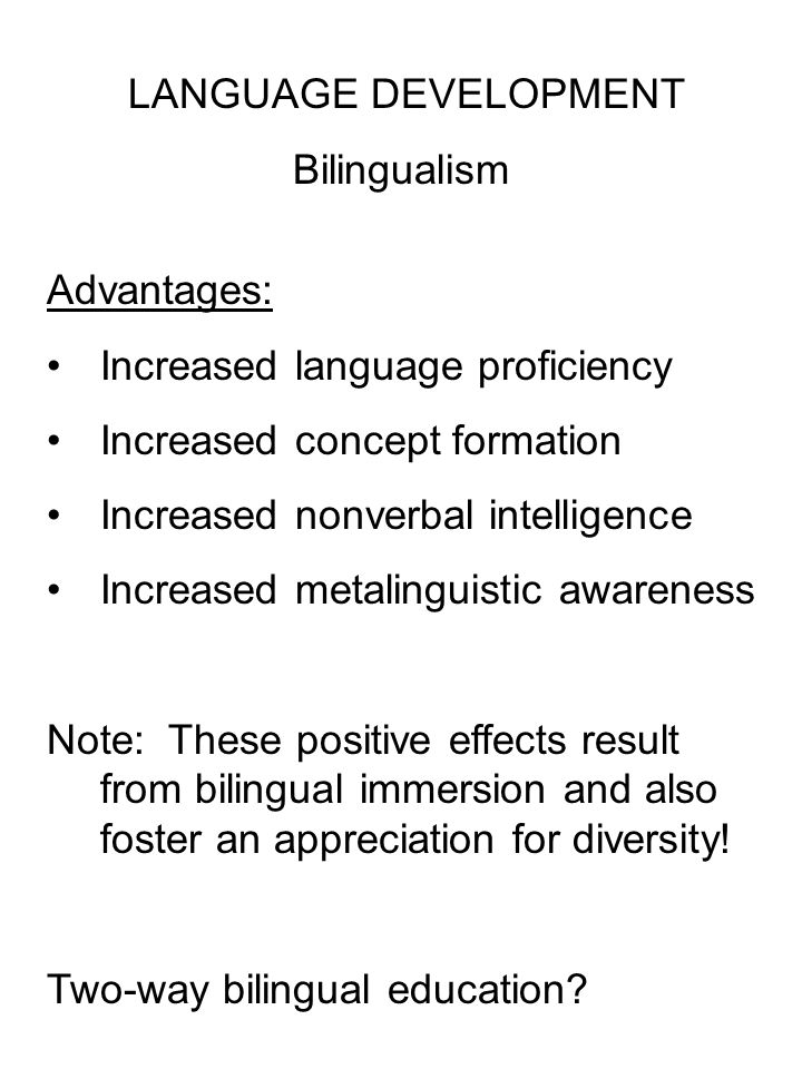 LANGUAGE DEVELOPMENT Bilingualism Advantages: Increased language proficiency Increased concept formation Increased nonverbal intelligence Increased metalinguistic awareness Note: These positive effects result from bilingual immersion and also foster an appreciation for diversity.