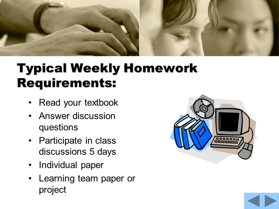 Typical Weekly Homework Requirements: Read your textbook Answer discussion questions Participate in class discussions 5 days Individual paper Learning team paper or project