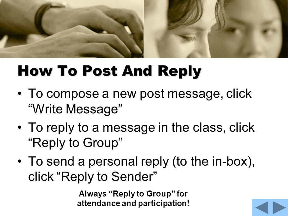 How To Post And Reply To compose a new post message, click Write Message To reply to a message in the class, click Reply to Group To send a personal reply (to the in-box), click Reply to Sender Always Reply to Group for attendance and participation!