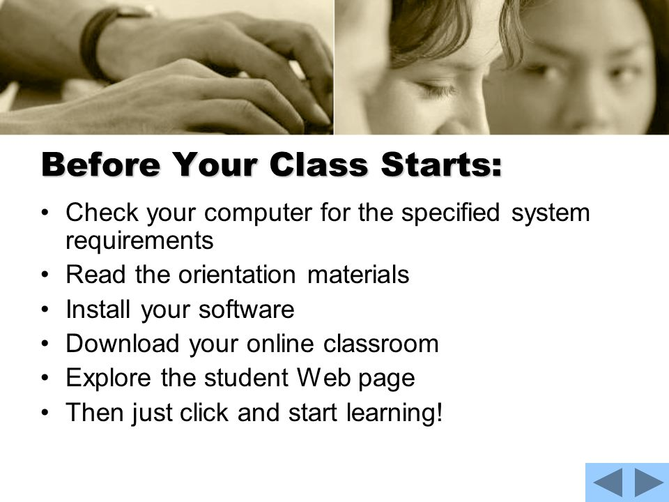 Before Your Class Starts: Check your computer for the specified system requirements Read the orientation materials Install your software Download your online classroom Explore the student Web page Then just click and start learning!
