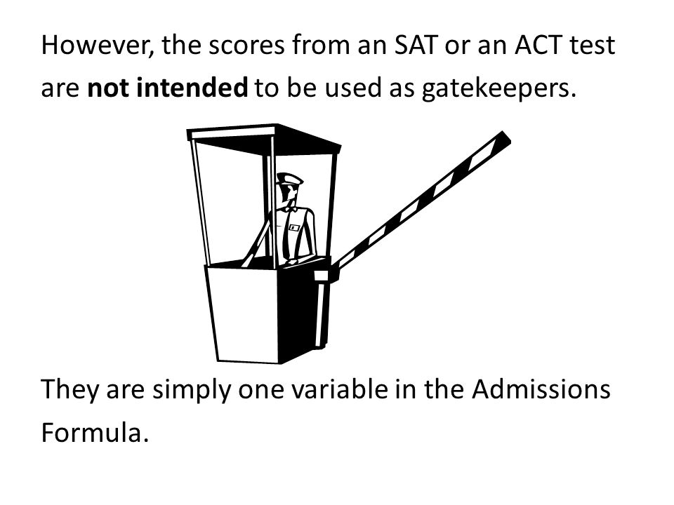 However, the scores from an SAT or an ACT test are not intended to be used as gatekeepers.
