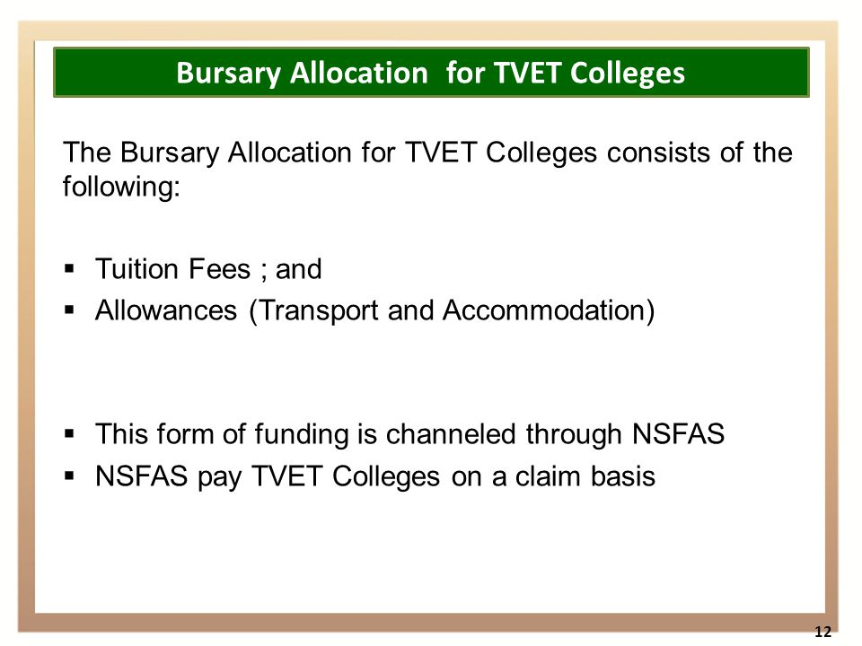 The Bursary Allocation for TVET Colleges consists of the following:  Tuition Fees ; and  Allowances (Transport and Accommodation)  This form of funding is channeled through NSFAS  NSFAS pay TVET Colleges on a claim basis 12 Bursary Allocation for TVET Colleges
