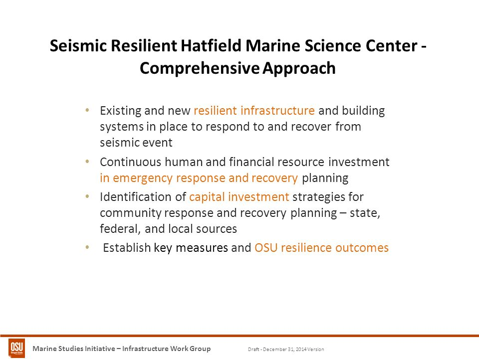Marine Studies Initiative – Infrastructure Work Group Draft - December 31, 2014 Version Seismic Resilient University of Washington Comprehensive Approach Seismic Resilient University of Washington Comprehensive Approach Seismic Resilient University of Washington Seismic Resilient Hatfield Marine Science Center - Comprehensive Approach Existing and new resilient infrastructure and building systems in place to respond to and recover from seismic event Continuous human and financial resource investment in emergency response and recovery planning Identification of capital investment strategies for community response and recovery planning – state, federal, and local sources Establish key measures and OSU resilience outcomes