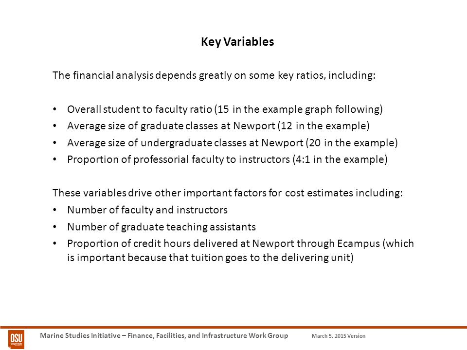 Marine Studies Initiative – Finance, Facilities, and Infrastructure Work Group March 5, 2015 Version Key Variables The financial analysis depends greatly on some key ratios, including: Overall student to faculty ratio (15 in the example graph following) Average size of graduate classes at Newport (12 in the example) Average size of undergraduate classes at Newport (20 in the example) Proportion of professorial faculty to instructors (4:1 in the example) These variables drive other important factors for cost estimates including: Number of faculty and instructors Number of graduate teaching assistants Proportion of credit hours delivered at Newport through Ecampus (which is important because that tuition goes to the delivering unit)