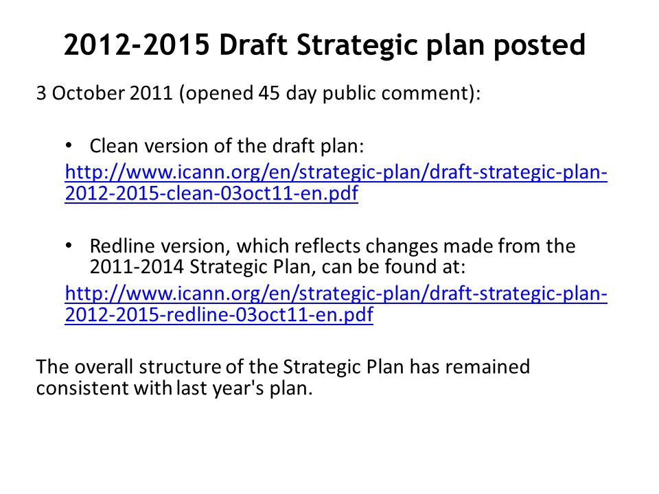 Draft Strategic plan posted 3 October 2011 (opened 45 day public comment): Clean version of the draft plan: clean-03oct11-en.pdf Redline version, which reflects changes made from the Strategic Plan, can be found at: redline-03oct11-en.pdf The overall structure of the Strategic Plan has remained consistent with last year s plan.