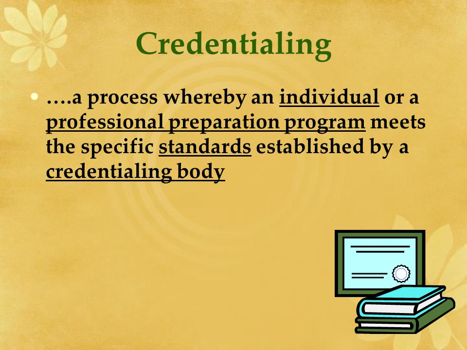 Credentialing ….a process whereby an individual or a professional preparation program meets the specific standards established by a credentialing body