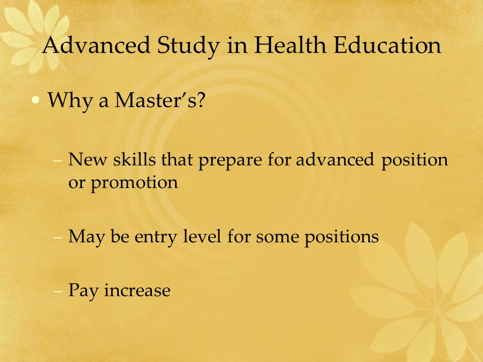 Advanced Study in Health Education Why a Master's.