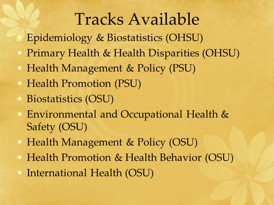 Tracks Available Epidemiology & Biostatistics (OHSU) Primary Health & Health Disparities (OHSU) Health Management & Policy (PSU) Health Promotion (PSU) Biostatistics (OSU) Environmental and Occupational Health & Safety (OSU) Health Management & Policy (OSU) Health Promotion & Health Behavior (OSU) International Health (OSU)