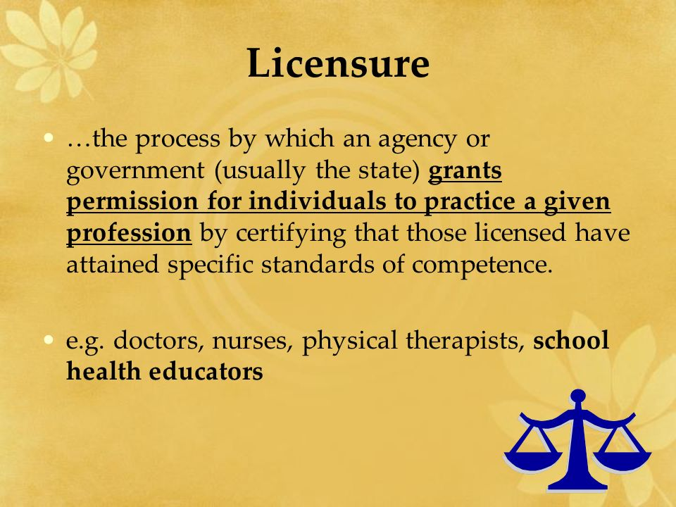 Licensure …the process by which an agency or government (usually the state) grants permission for individuals to practice a given profession by certifying that those licensed have attained specific standards of competence.