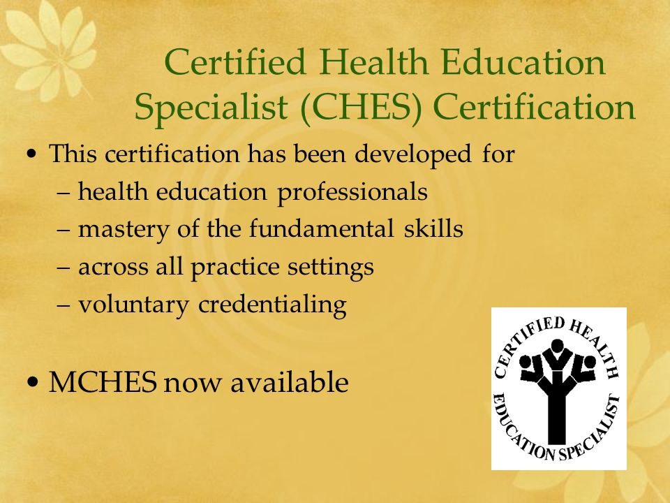 Certified Health Education Specialist (CHES) Certification This certification has been developed for –health education professionals –mastery of the fundamental skills –across all practice settings –voluntary credentialing MCHES now available