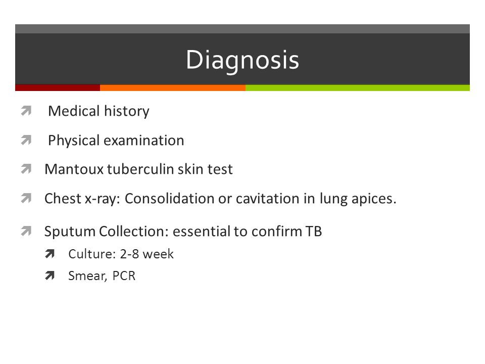 Diagnosis  Medical history  Physical examination  Mantoux tuberculin skin test  Chest x-ray: Consolidation or cavitation in lung apices.