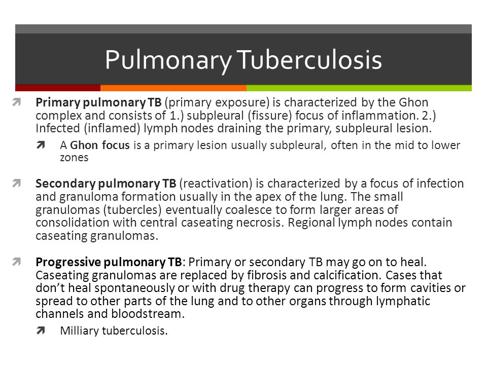 Pulmonary Tuberculosis  Primary pulmonary TB (primary exposure) is characterized by the Ghon complex and consists of 1.) subpleural (fissure) focus of inflammation.