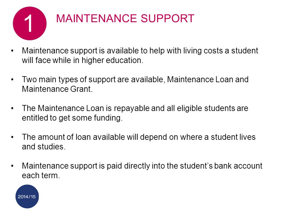 Maintenance support is available to help with living costs a student will face while in higher education.